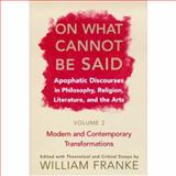 On What Cannot Be Said : Apophatic Discourses in Philosophy, Religion, Literature, and the Arts - Modern and Contemporary Transformations, , 0268028834