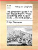 The Gentleman's Guide in His Tour Through France, with a Correct Map of All the Post-Roads, Philip Playstowe, 1170598838