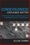 Consciousness Explained Better : Towards an Integral Understanding of the Multifaceted Nature of Consciousness, Combs, Allan, 1557788839