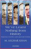We've Learnt Nothing from History : Pakistan: Politics and Military Power, Khan, M. Ashgar, 0195978838