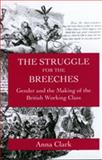 Struggle for the Breeches : Gender and the Making of the British Working Class, Clark, Anna, 0520208838