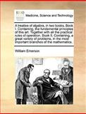 A Treatise of Algebra, in Two Books Book I Containing, the Fundamental Principles of This Art Together with All the Practical Rules of Operation B, William Emerson, 1170568831