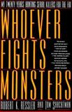 Whoever Fights Monsters : My Twenty Years Tracking Serial Killers for the FBI, Ressler, Robert K. and Shachtman, Tom, 0312078838