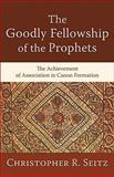 The Goodly Fellowship of the Prophets : The Achievement of Association in Canon Formation, Seitz, Christopher R., 0801038839