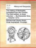 The History of Hindostan, Translated from the Persian the Third Edition, in Three Volumes by Alexander Dow, Volume 1 Of, Muhammad Qasim Hindu Shah Ast Firishtah, 1170708846