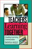 Teachers Learning Together : Creating Learning Communities, Ogle, Donna, 1575178842