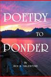 Poetry to Ponder, Rex B. Valentine, 1477158847