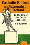 Catholic Belfast and Nationalist Ireland in the Era of Joe Devlin, 1871-1934, Hepburn, A. C., 019929884X