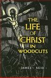 The Life of Christ in Woodcuts, James Reid, 0486468844