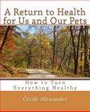A Return to Health for Us and Our Pets, Cecile Alexander, 1466358858