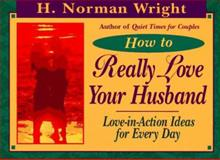 How to Really Love Your Husband, H. Norman Wright, 089283885X