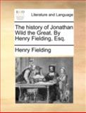 The History of Jonathan Wild the Great by Henry Fielding, Esq, Henry Fielding, 1140768859