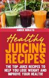 Healthy Juicing Recipes - the TOP Juice Recipes to Help You Lose Weight and Improve Your Health!, Amber Norato, 1494988852