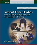 Instant Case Studies : How to Design, Adapt, and Use Case Studies in Training, Barbazette, Jean, 0787968854