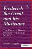 Frederick the Great and His Musicians : The Viola Da Gamba Music of the Berlin School, O'Loghlin, Michael, 0754658856
