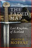The Faded Map : The Lost Kingdoms of Scotland, Moffat, Alistair, 1841588857