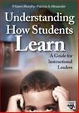Understanding How Students Learn : A Guide for Instructional Leaders, Murphy, P. Karen and Alexander, Patricia A., 1412908868