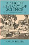 A Short History of Science to the Nineteenth Century, Charles J. Singer, 0486298876