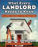 What Every Landlord Needs to Know : Time and Money-Saving Solutions to Your Most Annoying Problems, Jorgensen, Richard H., 0071438874