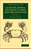 Le Règne Animal Distribué d'après Son Organisation 4 Volume Set : Pour Servir de Base ... l'histoire Naturelle des Animaux et d'introduction ... l'anatomie Comparée, Cuvier, Georges, 1108058876