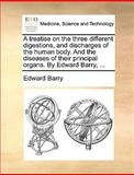 A Treatise on the Three Different Digestions, and Discharges of the Human Body and the Diseases of Their Principal Organs by Edward Barry, Edward Barry, 1140948873