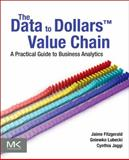 The Data to DollarsT Value Chain : A Practical Guide to Business Analytics, Jaime G. Fitzgerald, Cynthia Jaggi, Gniewko Lubecki, 0124058876