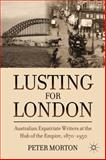Lusting for London : Australian Expatriate Writers at the Hub of the Empire, 1870-1950, Morton, Peter, 0230338887