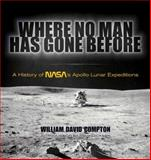 Where No Man Has Gone Before : A History of NASA's Apollo Lunar Expeditions, Compton, William David, 0486478882