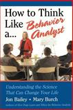 How to Think Like a Behavior Analyst : Understanding the Science That Can Change Your Life, Bailey, Jon S. and Burch, Mary R., 0805858881