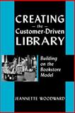 Creating the Customer-Driven Library : Building on the Bookstore Model, Woodward, Jeannette A., 0838908888