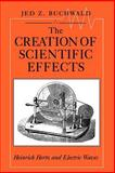 The Creation of Scientific Effects : Heinrich Hertz and Electric Waves, Buchwald, Jed Z., 0226078884