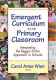 Emergent Curriculum in the Primary Classroom : Interpreting the Reggio Emilia Approach in Schools, Wien, Carol Anne and Lieberman, Ann, 0807748889