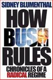 How Bush Rules : Chronicles of a Radical Regime, Blumenthal, Sidney, 069112888X