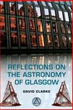 Reflections on the Astronomy of Glasgow : A Story of Some 500 Years, Clarke, David, 0748678891