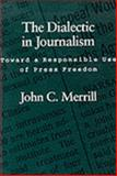 The Dialectic in Journalism : Toward a Responsible Use of Press Freedom, Merrill, John C., 0807118893