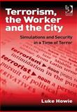 Terrorism, the Worker and the City : Simulations and Security in a Time of Terror, Howie, Luke, 0566088894