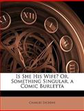 Is She His Wife? or, Something Singular, a Comic Burlett, Charles Dickens, 1149028890