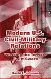 Modern U. S. Civil-Military Relations : Wielding the Terrible Swift Sword, , 1410218899