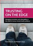 Trusting on the Edge : Managing Uncertainty and Vulnerability in the Midst of Serious Mental Health Problems, Brown, Patrick and Calnan, Michael, 1847428894