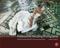 The Complete Guide to Professional Wedding Photography : Creating a More Profitable and Fulfilling Business, Lovegrove, Damien, 0240808908