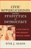 Civic Republicanism and the Properties of Democracy : A Case Study of Post-Socialist Political Theory, Olsen, Erik J., 0739108905