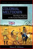 Colonial Meltdown : Northern Nigeria in the Great Depression, Ochonu, Moses E., 0821418904