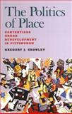 The Politics of Place : Contentious Urban Redevelopment in Pittsburgh, Crowley, Gregory J., 0822958902