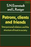 Patrons, Clients and Friends : Interpersonal Relations and the Structure of Trust in Society, Eisenstadt, S. N. and Roniger, Luis, 0521288908