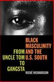 Black Masculinity and the U. S. South : From Uncle Tom to Gangsta, Richardson, Riche, 0820328901