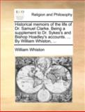 Historical Memoirs of the Life of Dr Samuel Clarke Being a Supplement to Dr Sykes's and Bishop Hoadley's Accounts by William Whiston, William Whiston, 1170538908