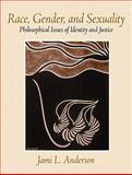 Race, Gender, and Sexuality : Philosophical Issues of Identity and Justice, Anderson, Jami L., 0205678904