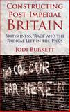 Constructing Post-Imperial Britain: Britishness, 'Race' and the Radical Left in The 1960s, Burkett, Jodi, 1137008903