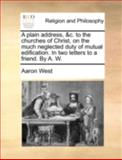A Plain Address, and C to the Churches of Christ, on the Much Neglected Duty of Mutual Edification in Two Letters to a Friend by a W, Aaron West, 1170508901
