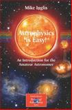 Astrophysics Is Easy! : An Introduction for the Amateur Astronomer, Inglis, Mike, 1852338903